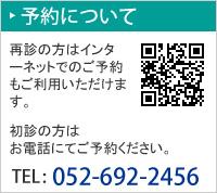 予約について 再診の方はインターネットでのご予約もご利用いただけます。 初診の方はお電話にてご予約ください。電話番号は052-692-2456です。